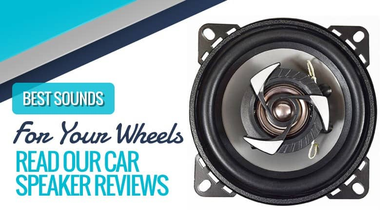 Best Sounds for Your Wheels – Read Our Car Speaker Reviews