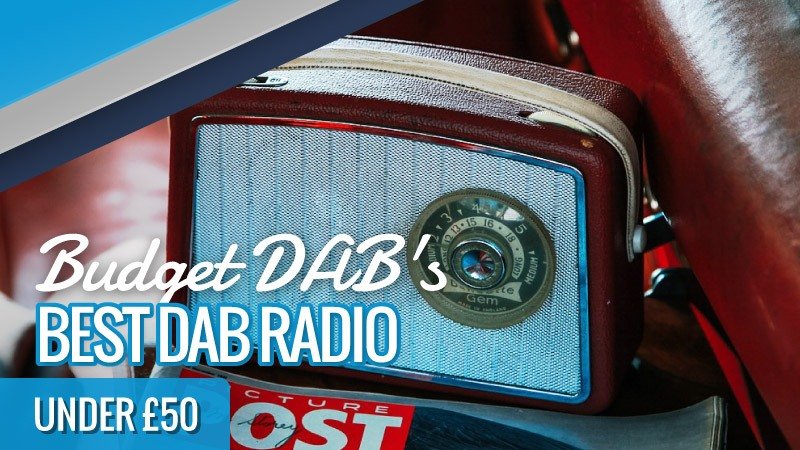 Discover the Best DAB Radio Under £50: DAB Radio Reviews UK