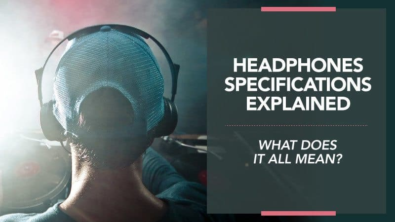 Headphones Specifications Explained – What Does it All Mean?