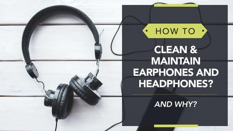 How to Clean and Maintain Earphones and Headphones... and Why?