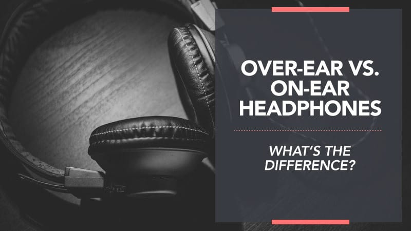 Over Ear vs On Ear Headphones – What's the Difference?