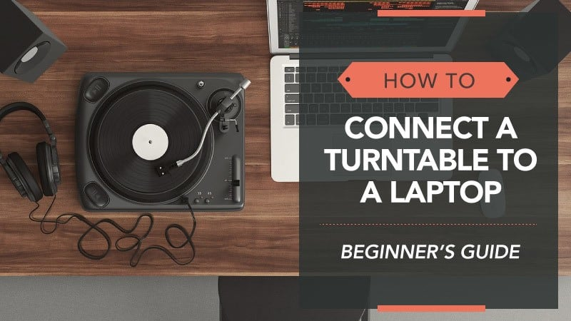 How to Connect Turntable to Laptop – a Beginner's Guide