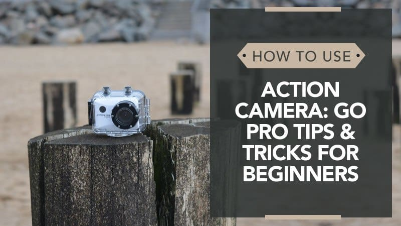How to Use an Action Camera: Go Pro Tips and Tricks for Beginners